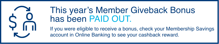 This year's Member Giveback Bonus is now LIVE! If you were eligible to receive a bonus, check your Membership Savings account in Online Banking to see your cashback reward.