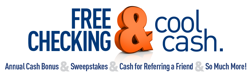 Free Checking and cool cash. Annual cash bonus & sweepstakes & cash for referring a friend & so much more!